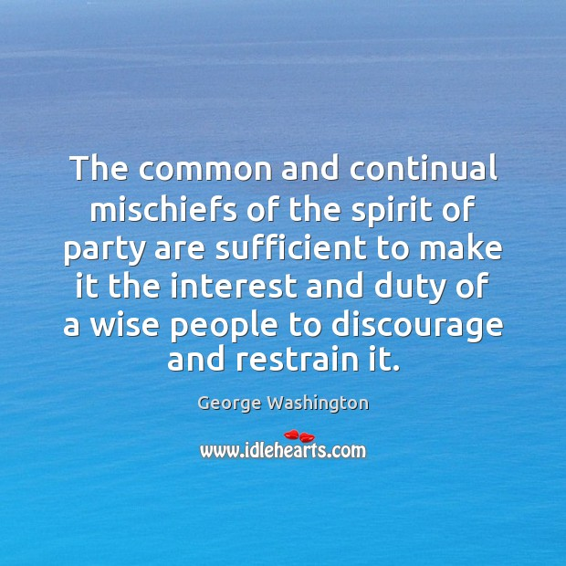 The common and continual mischiefs of the spirit of party are sufficient George Washington Picture Quote