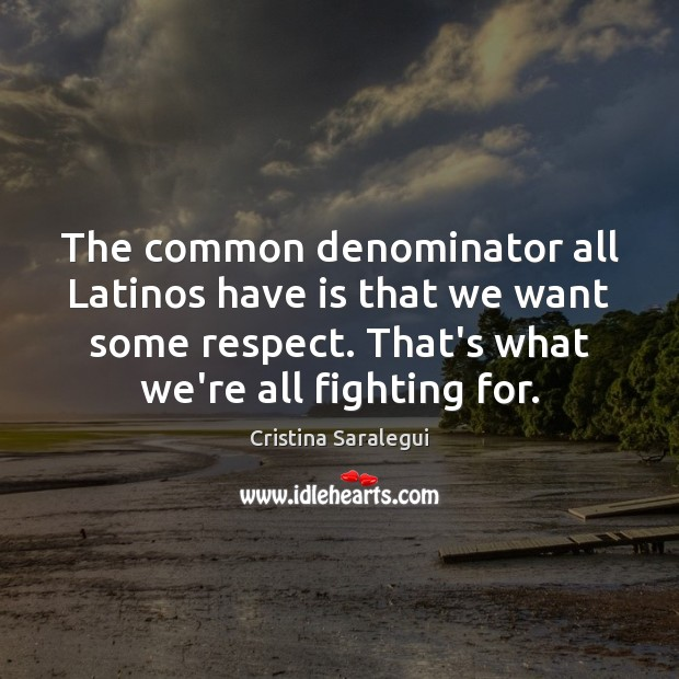 The common denominator all Latinos have is that we want some respect. Cristina Saralegui Picture Quote
