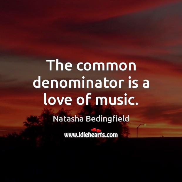The common denominator is a love of music. Natasha Bedingfield Picture Quote