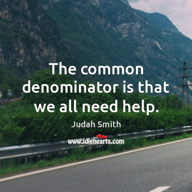 The common denominator is that we all need help. Judah Smith Picture Quote