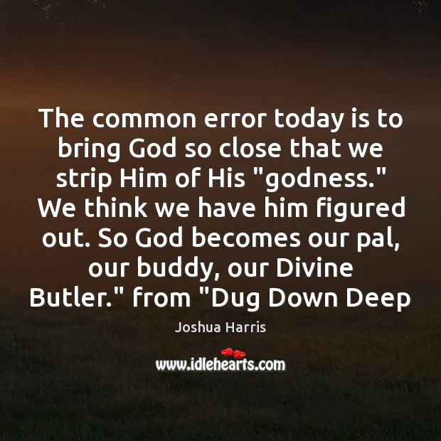 The common error today is to bring God so close that we Image