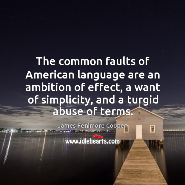 The common faults of american language are an ambition of effect, a want of simplicity, and a turgid abuse of terms. James Fenimore Cooper Picture Quote