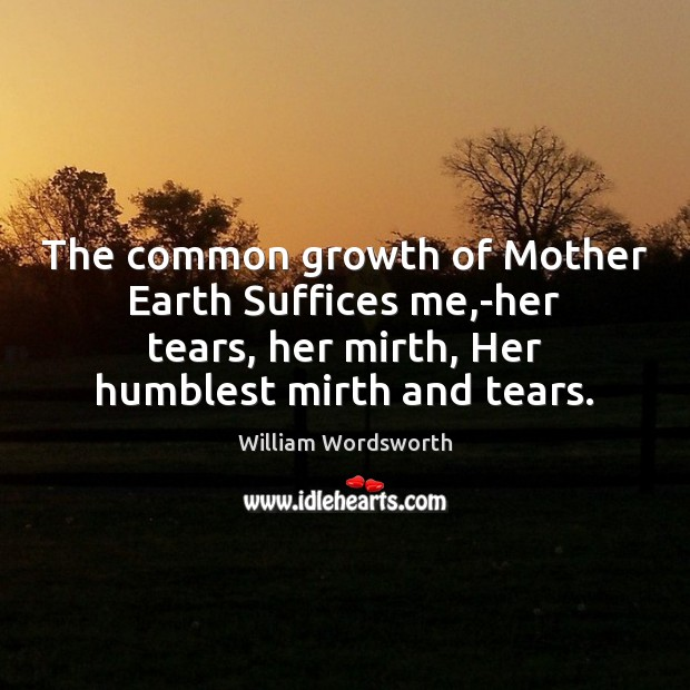 The common growth of Mother Earth Suffices me,-her tears, her mirth, William Wordsworth Picture Quote