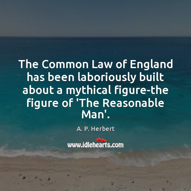 The Common Law of England has been laboriously built about a mythical A. P. Herbert Picture Quote