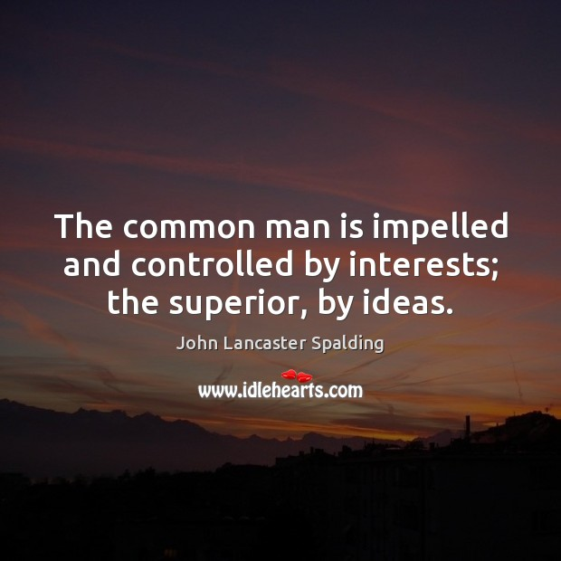 Image, The common man is impelled and controlled by interests; the superior, by ideas.