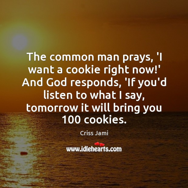 The common man prays, 'I want a cookie right now!' And Image