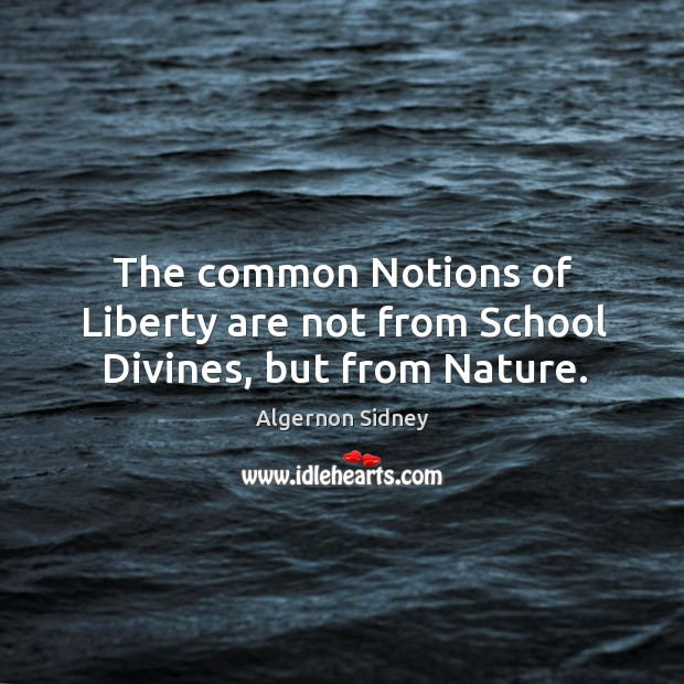 The common notions of liberty are not from school divines, but from nature. Image