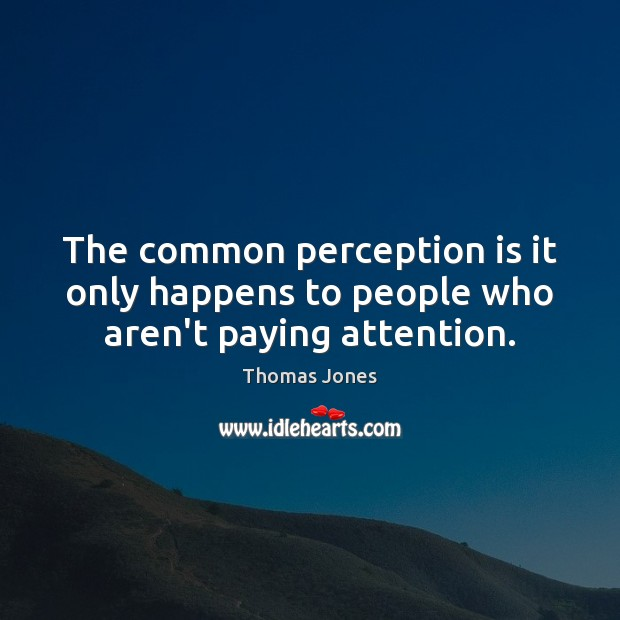 The common perception is it only happens to people who aren't paying attention. Perception Quotes Image