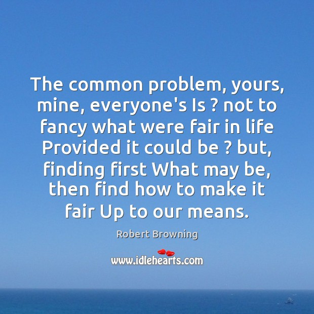 The common problem, yours, mine, everyone's Is ? not to fancy what were Robert Browning Picture Quote