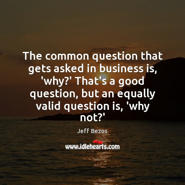 The common question that gets asked in business is, 'why?' That's Jeff Bezos Picture Quote
