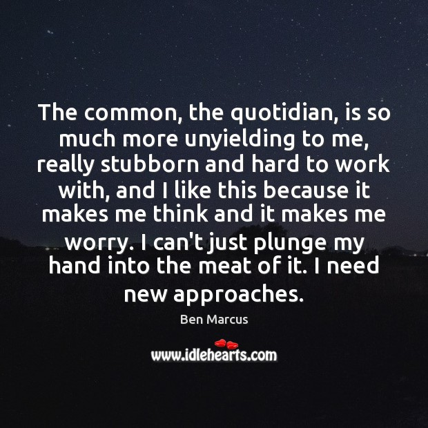 The common, the quotidian, is so much more unyielding to me, really Ben Marcus Picture Quote