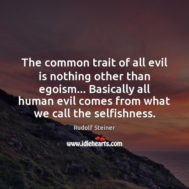 The common trait of all evil is nothing other than egoism… Basically Rudolf Steiner Picture Quote