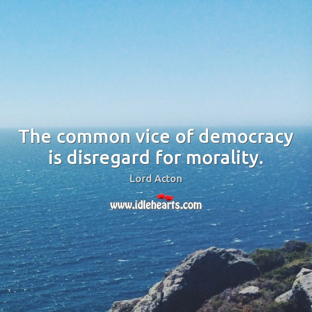 The common vice of democracy is disregard for morality. Lord Acton Picture Quote