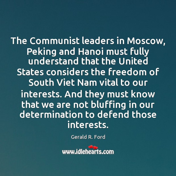 The Communist leaders in Moscow, Peking and Hanoi must fully understand that Gerald R. Ford Picture Quote