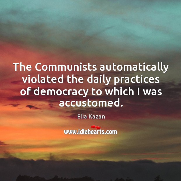 The communists automatically violated the daily practices of democracy to which I was accustomed. Image