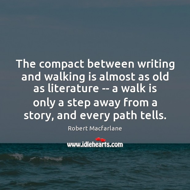 The compact between writing and walking is almost as old as literature Robert Macfarlane Picture Quote