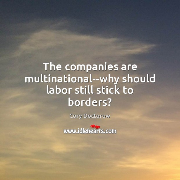 The companies are multinational–why should labor still stick to borders? Image
