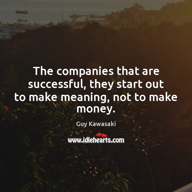 The companies that are successful, they start out to make meaning, not to make money. Guy Kawasaki Picture Quote