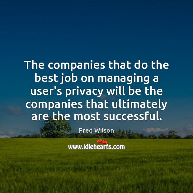 The companies that do the best job on managing a user's privacy Fred Wilson Picture Quote