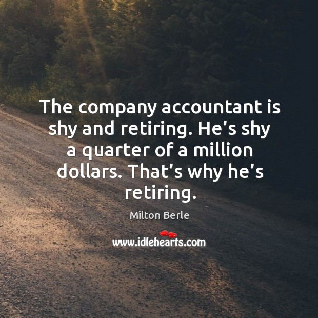 The company accountant is shy and retiring. He's shy a quarter of a million dollars. That's why he's retiring. Image