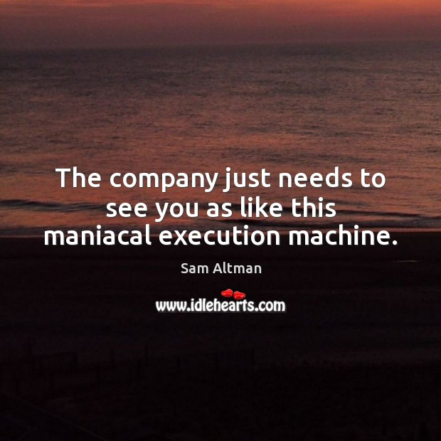 The company just needs to see you as like this maniacal execution machine. Sam Altman Picture Quote