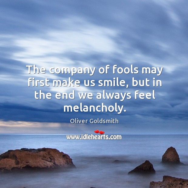 The company of fools may first make us smile, but in the end we always feel melancholy. Image