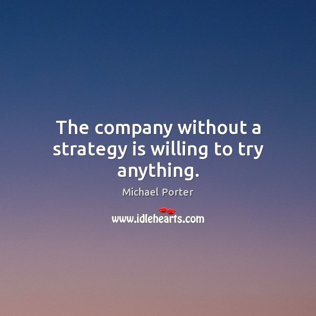 The company without a strategy is willing to try anything. Michael Porter Picture Quote