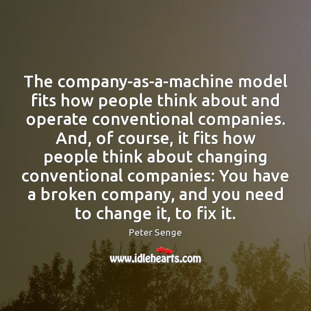 The company-as-a-machine model fits how people think about and operate conventional companies. Peter Senge Picture Quote