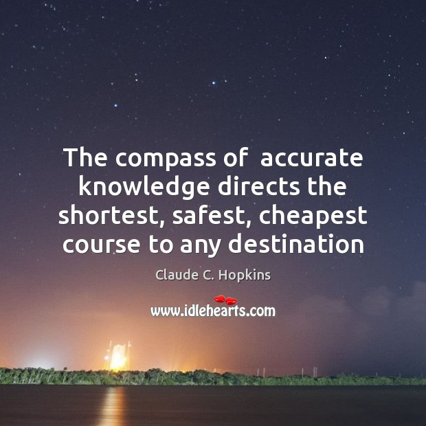 The compass of  accurate knowledge directs the shortest, safest, cheapest course to Image