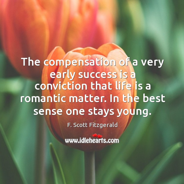 Image, The compensation of a very early success is a conviction that life is a romantic matter.