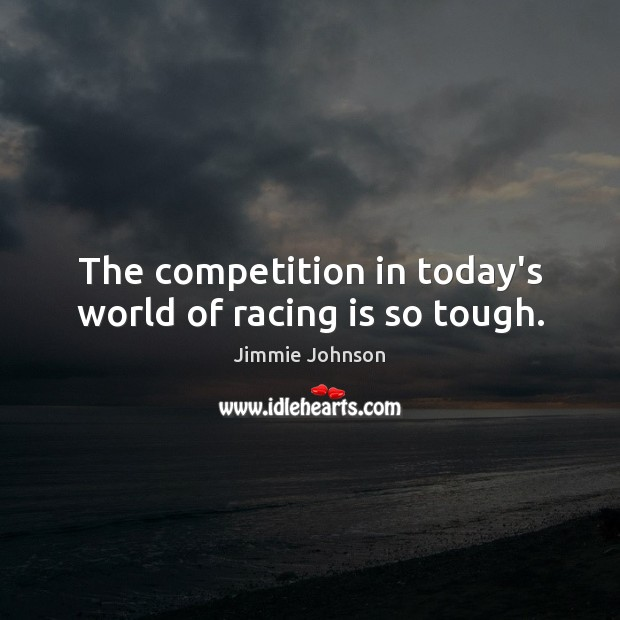 The competition in today's world of racing is so tough. Racing Quotes Image