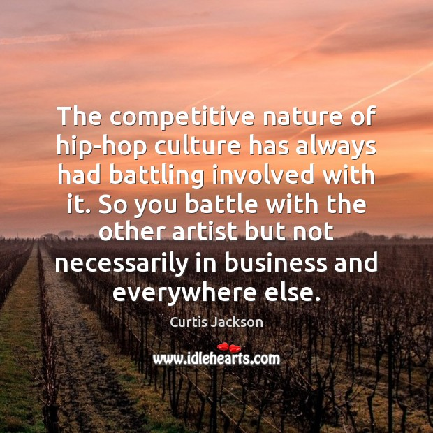 The competitive nature of hip-hop culture has always had battling involved with Curtis Jackson Picture Quote