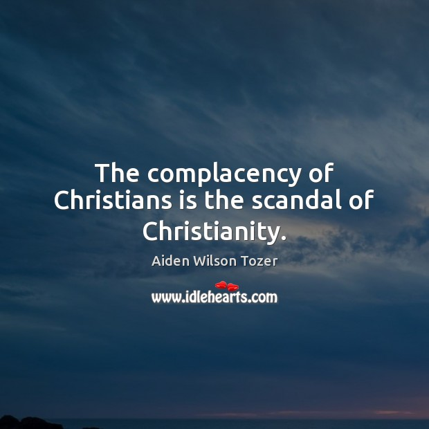 The complacency of Christians is the scandal of Christianity. Image