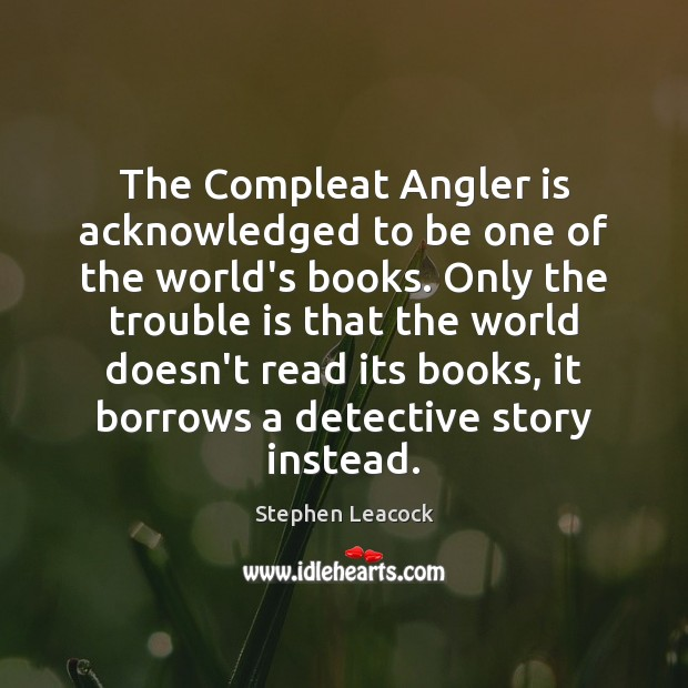 The Compleat Angler is acknowledged to be one of the world's books. Stephen Leacock Picture Quote