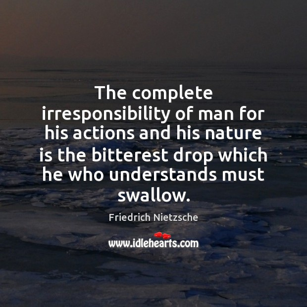 The complete irresponsibility of man for his actions and his nature is Image