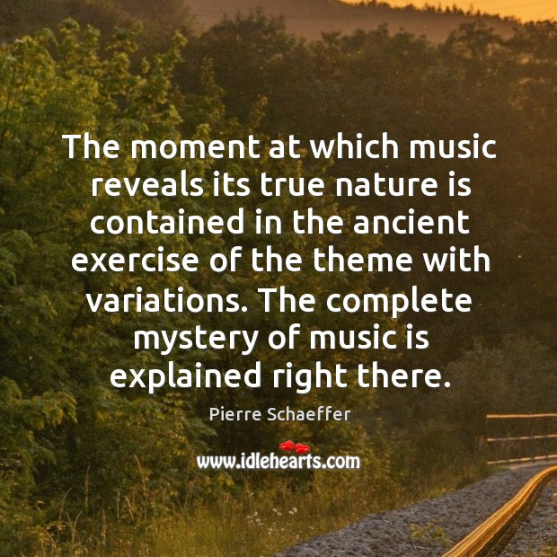 The complete mystery of music is explained right there. Pierre Schaeffer Picture Quote