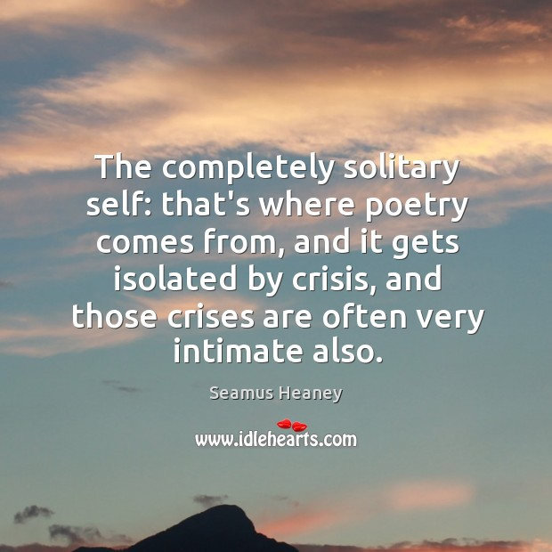 The completely solitary self: that's where poetry comes from, and it gets Seamus Heaney Picture Quote