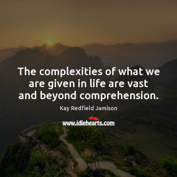 The complexities of what we are given in life are vast and beyond comprehension. Image