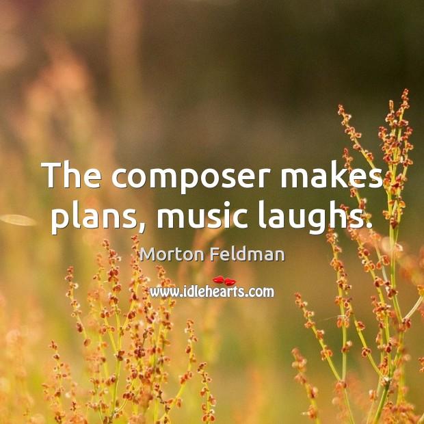 The composer makes plans, music laughs. Morton Feldman Picture Quote