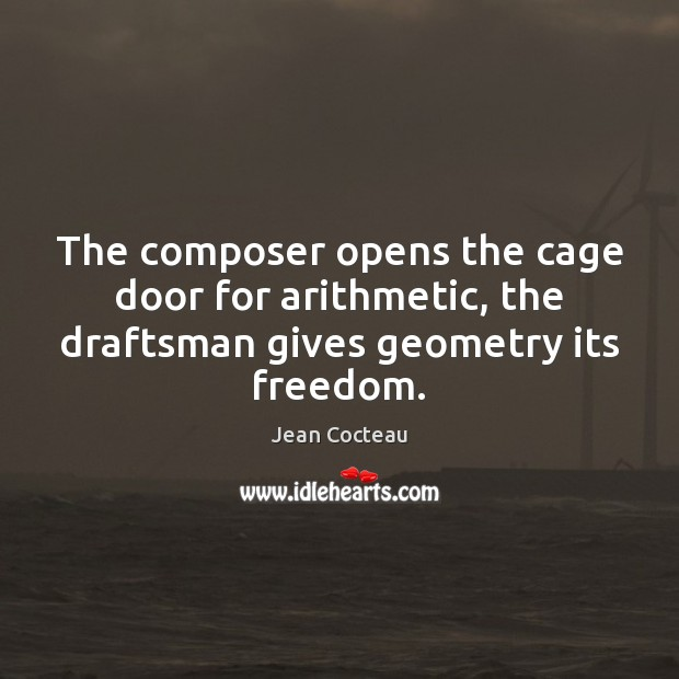 The composer opens the cage door for arithmetic, the draftsman gives geometry its freedom. Image