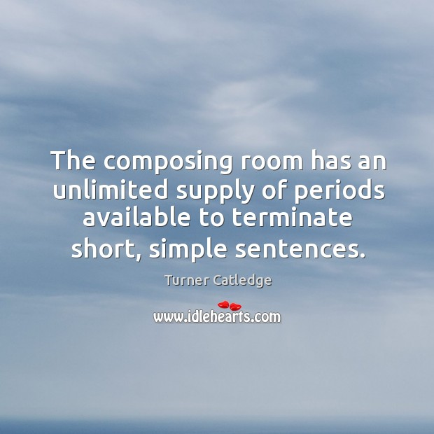 The composing room has an unlimited supply of periods available to terminate short, simple sentences. Image