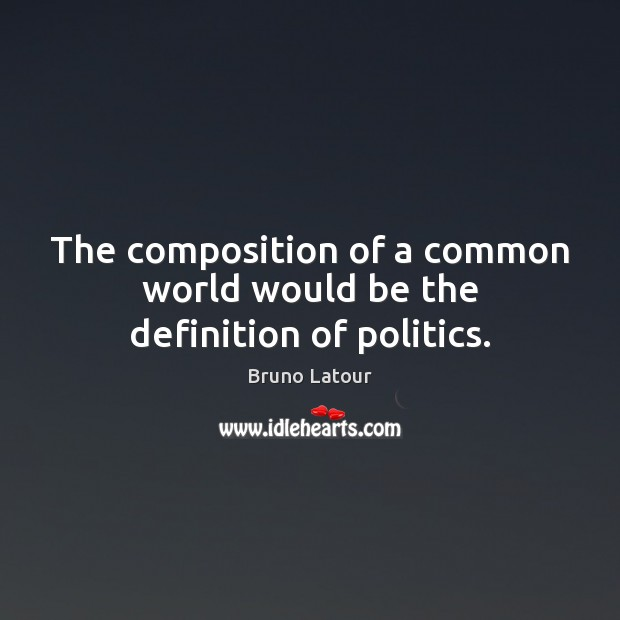 Image, The composition of a common world would be the definition of politics.