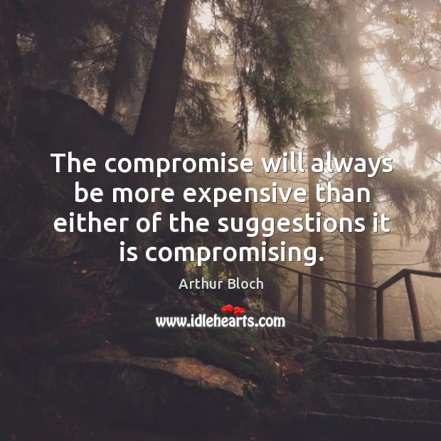 The compromise will always be more expensive than either of the suggestions it is compromising. Image