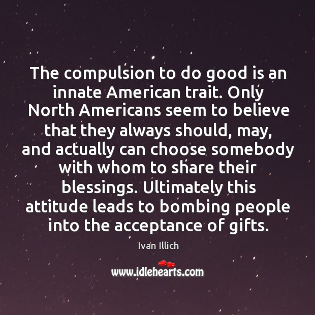 The compulsion to do good is an innate american trait. Image