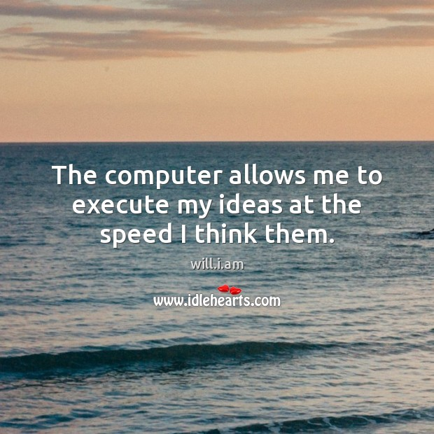 The computer allows me to execute my ideas at the speed I think them. Image