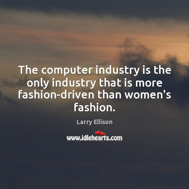 The computer industry is the only industry that is more fashion-driven than Larry Ellison Picture Quote