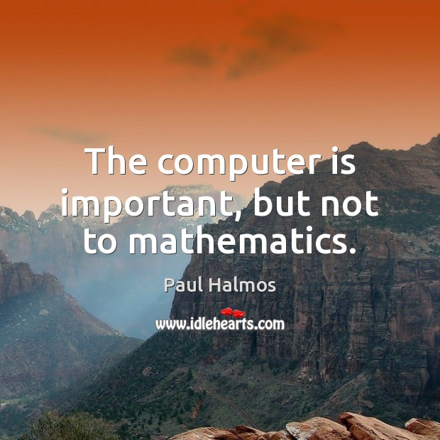 The computer is important, but not to mathematics. Paul Halmos Picture Quote
