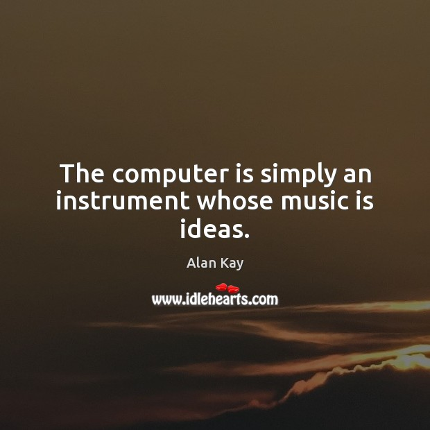 Image, The computer is simply an instrument whose music is ideas.