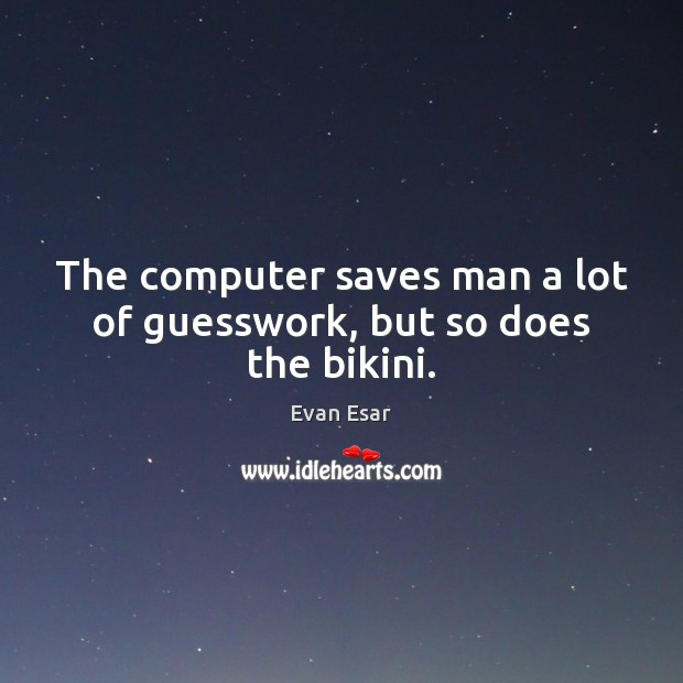 The computer saves man a lot of guesswork, but so does the bikini. Evan Esar Picture Quote