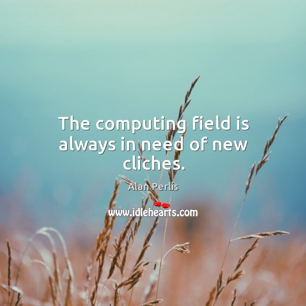 The computing field is always in need of new cliches. Alan Perlis Picture Quote